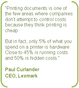 "Double Bracket: ""Printing documents is one of the few areas where companies don't attempt to control costs because they think printing is cheap.    But in fact, only 5% of what you spend on a printer is hardware.  Close to 45% is running costs and 50% is hidden costs.""    Paul Curlander  CEO, Lexmark"